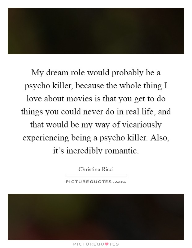 My dream role would probably be a psycho killer, because the whole thing I love about movies is that you get to do things you could never do in real life, and that would be my way of vicariously experiencing being a psycho killer. Also, it's incredibly romantic Picture Quote #1