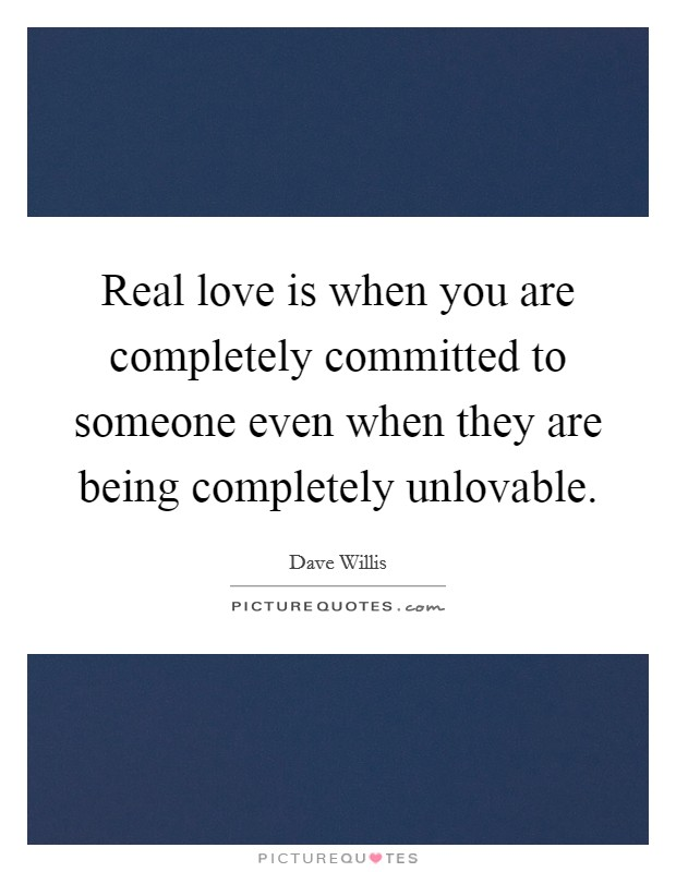 Real love is when you are completely committed to someone even when they are being completely unlovable Picture Quote #1