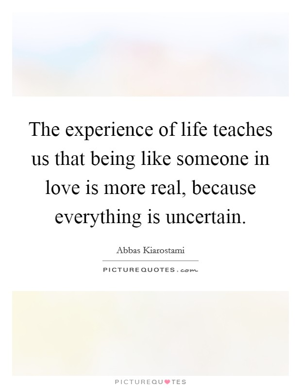 The experience of life teaches us that being like someone in love is more real, because everything is uncertain. Picture Quote #1