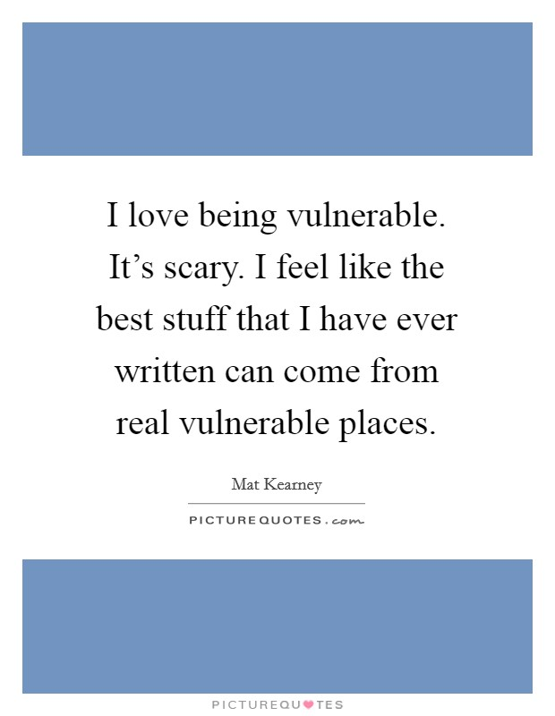 I love being vulnerable. It's scary. I feel like the best stuff that I have ever written can come from real vulnerable places. Picture Quote #1