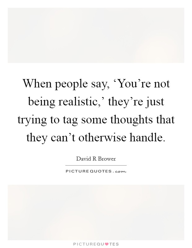 When people say, 'You're not being realistic,' they're just trying to tag some thoughts that they can't otherwise handle Picture Quote #1