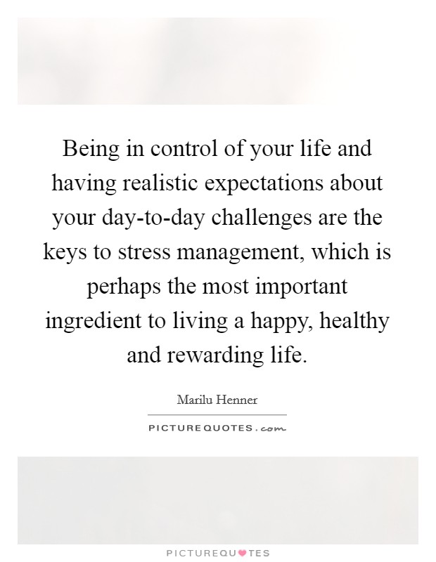Being in control of your life and having realistic expectations about your day-to-day challenges are the keys to stress management, which is perhaps the most important ingredient to living a happy, healthy and rewarding life. Picture Quote #1