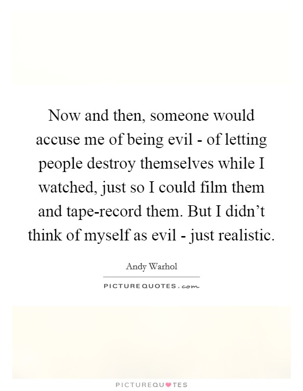 Now and then, someone would accuse me of being evil - of letting people destroy themselves while I watched, just so I could film them and tape-record them. But I didn't think of myself as evil - just realistic Picture Quote #1