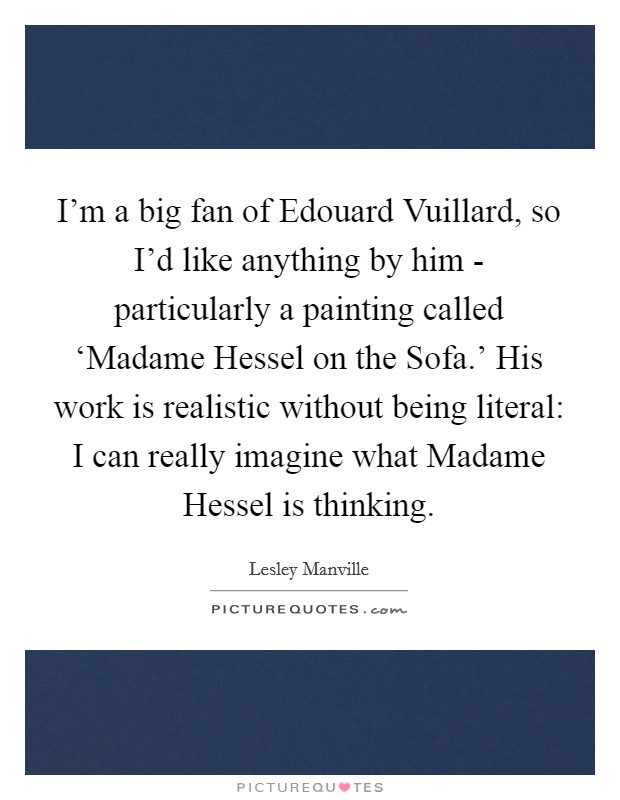 I'm a big fan of Edouard Vuillard, so I'd like anything by him - particularly a painting called 'Madame Hessel on the Sofa.' His work is realistic without being literal: I can really imagine what Madame Hessel is thinking Picture Quote #1