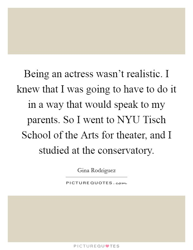 Being an actress wasn't realistic. I knew that I was going to have to do it in a way that would speak to my parents. So I went to NYU Tisch School of the Arts for theater, and I studied at the conservatory Picture Quote #1