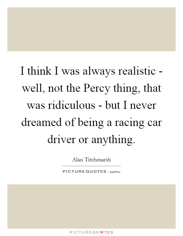 I think I was always realistic - well, not the Percy thing, that was ridiculous - but I never dreamed of being a racing car driver or anything. Picture Quote #1