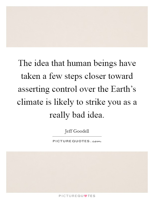 The idea that human beings have taken a few steps closer toward asserting control over the Earth's climate is likely to strike you as a really bad idea Picture Quote #1