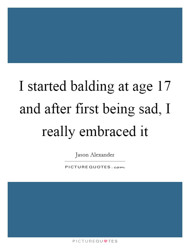 I started balding at age 17 and after first being sad, I really embraced it Picture Quote #1