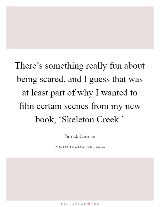 There's something really fun about being scared, and I guess that was at least part of why I wanted to film certain scenes from my new book, 'Skeleton Creek.' Picture Quote #1