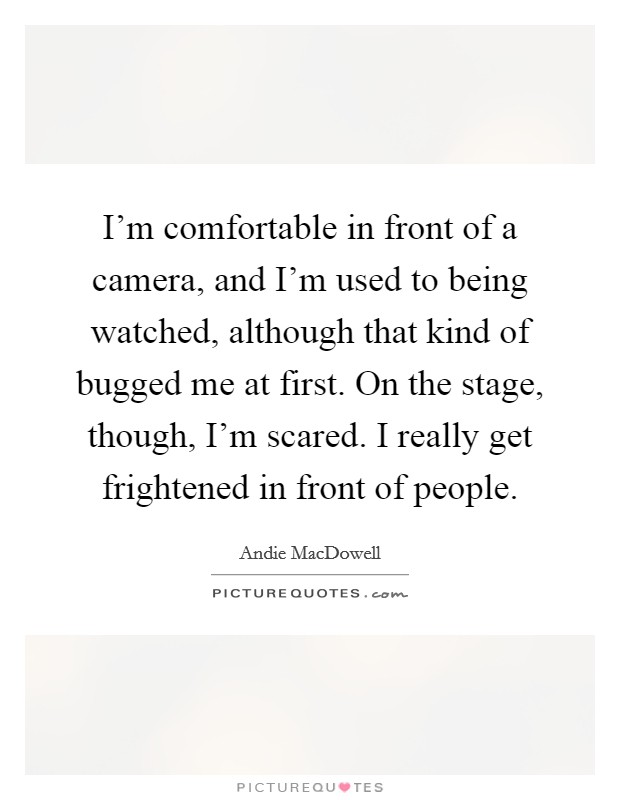 I'm comfortable in front of a camera, and I'm used to being watched, although that kind of bugged me at first. On the stage, though, I'm scared. I really get frightened in front of people Picture Quote #1