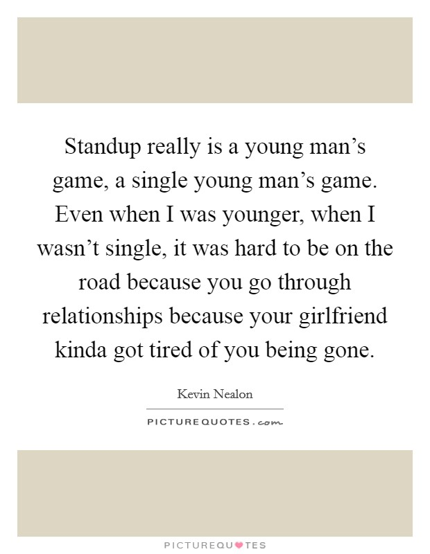 Standup really is a young man's game, a single young man's game. Even when I was younger, when I wasn't single, it was hard to be on the road because you go through relationships because your girlfriend kinda got tired of you being gone Picture Quote #1