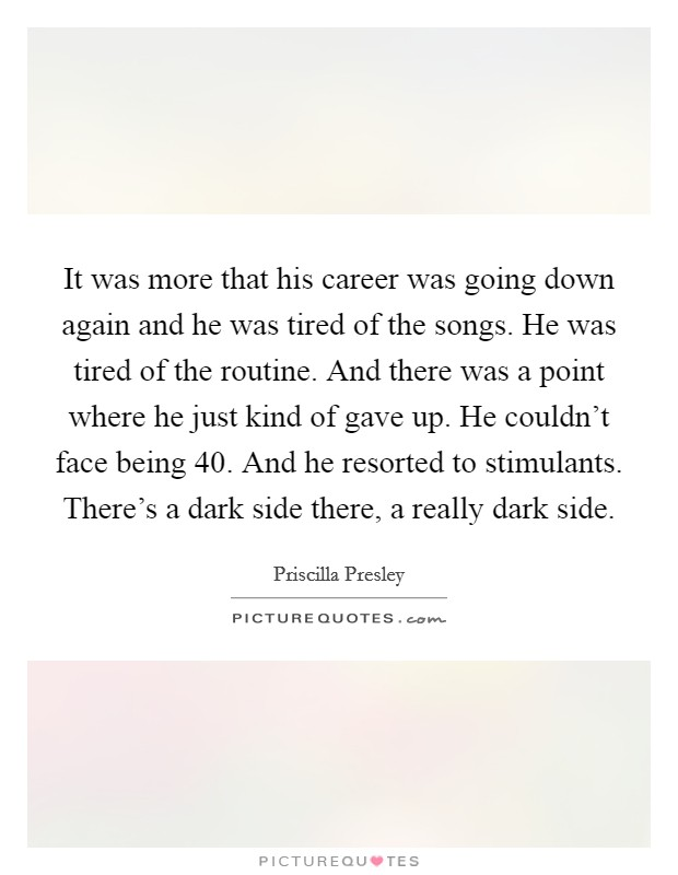 It was more that his career was going down again and he was tired of the songs. He was tired of the routine. And there was a point where he just kind of gave up. He couldn't face being 40. And he resorted to stimulants. There's a dark side there, a really dark side Picture Quote #1