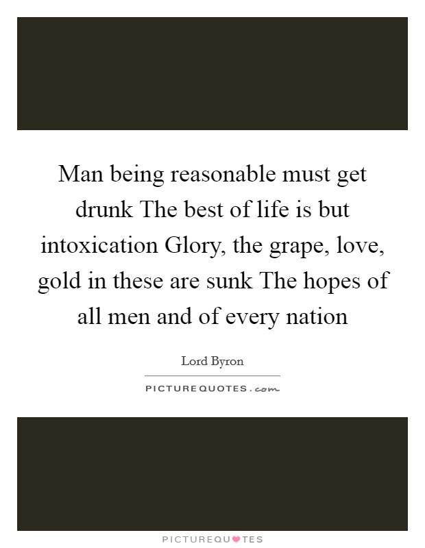 Man being reasonable must get drunk The best of life is but intoxication Glory, the grape, love, gold in these are sunk The hopes of all men and of every nation Picture Quote #1