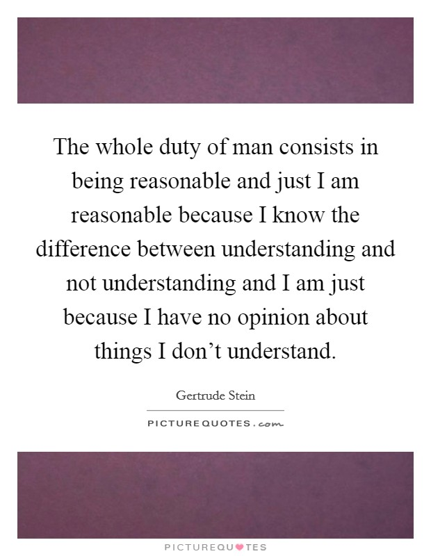 The whole duty of man consists in being reasonable and just I am reasonable because I know the difference between understanding and not understanding and I am just because I have no opinion about things I don't understand. Picture Quote #1