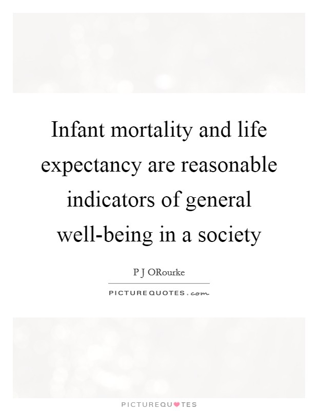 Infant mortality and life expectancy are reasonable indicators of general well-being in a society Picture Quote #1