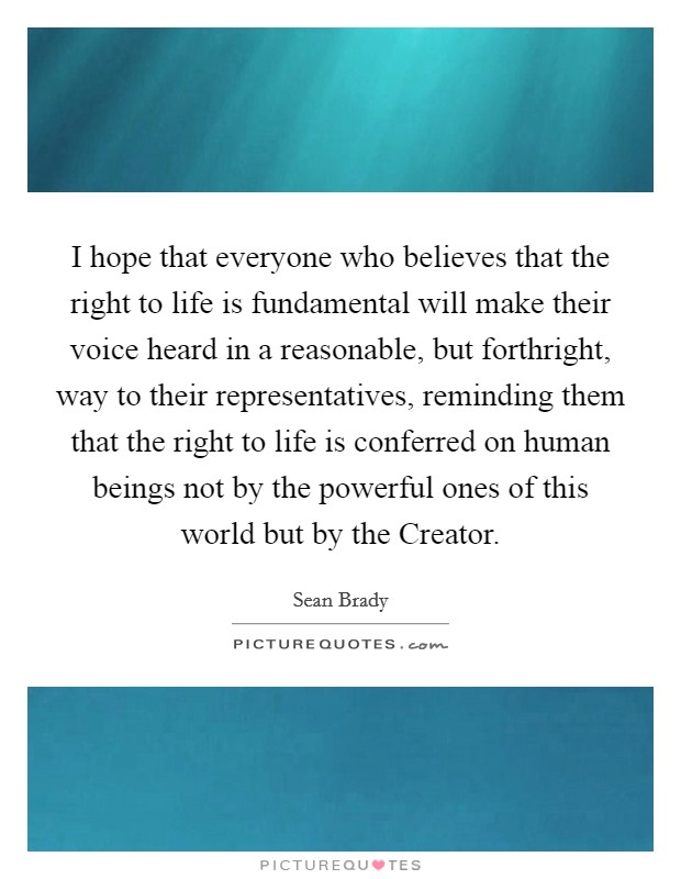I hope that everyone who believes that the right to life is fundamental will make their voice heard in a reasonable, but forthright, way to their representatives, reminding them that the right to life is conferred on human beings not by the powerful ones of this world but by the Creator Picture Quote #1