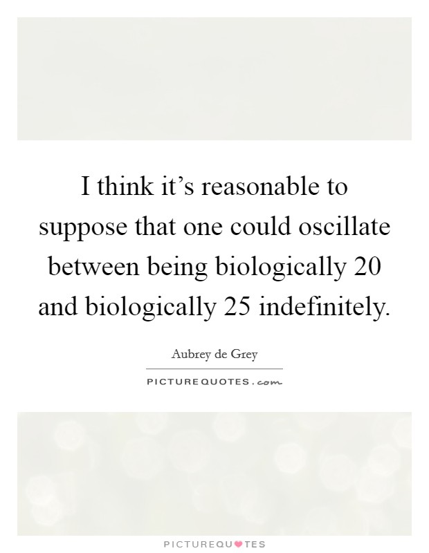 I think it's reasonable to suppose that one could oscillate between being biologically 20 and biologically 25 indefinitely. Picture Quote #1