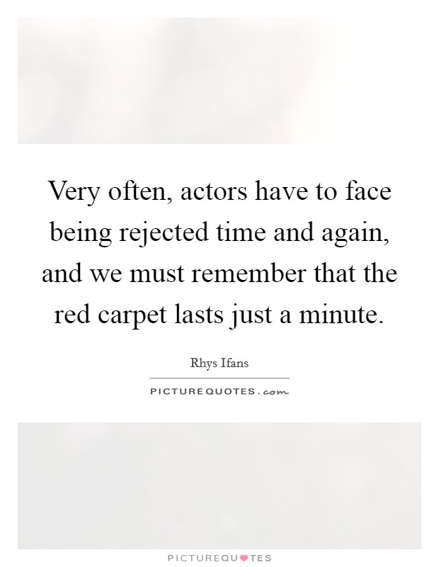 Very often, actors have to face being rejected time and again, and we must remember that the red carpet lasts just a minute Picture Quote #1