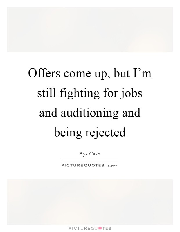 Offers come up, but I'm still fighting for jobs and auditioning and being rejected Picture Quote #1