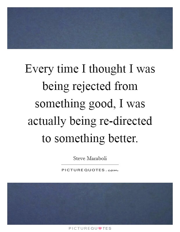 Every time I thought I was being rejected from something good, I was actually being re-directed to something better Picture Quote #1