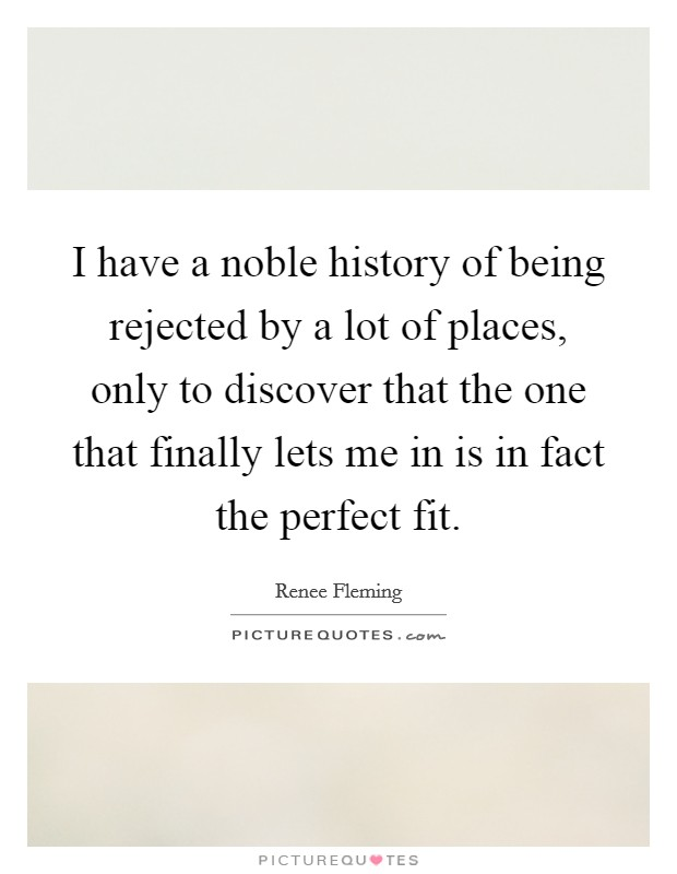 I have a noble history of being rejected by a lot of places, only to discover that the one that finally lets me in is in fact the perfect fit Picture Quote #1