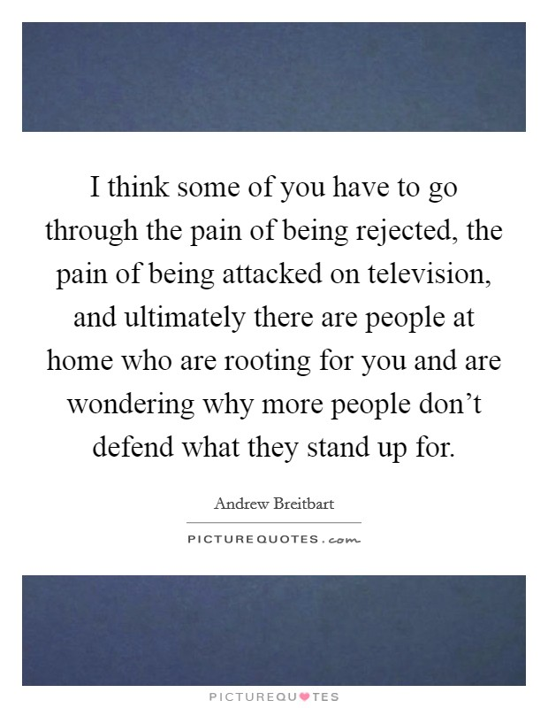 I think some of you have to go through the pain of being rejected, the pain of being attacked on television, and ultimately there are people at home who are rooting for you and are wondering why more people don't defend what they stand up for Picture Quote #1