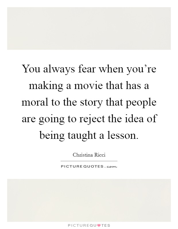 You always fear when you're making a movie that has a moral to the story that people are going to reject the idea of being taught a lesson Picture Quote #1