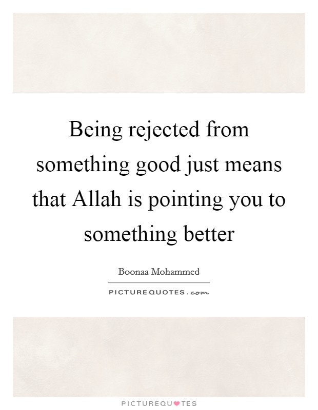 Being rejected from something good just means that Allah is pointing you to something better Picture Quote #1