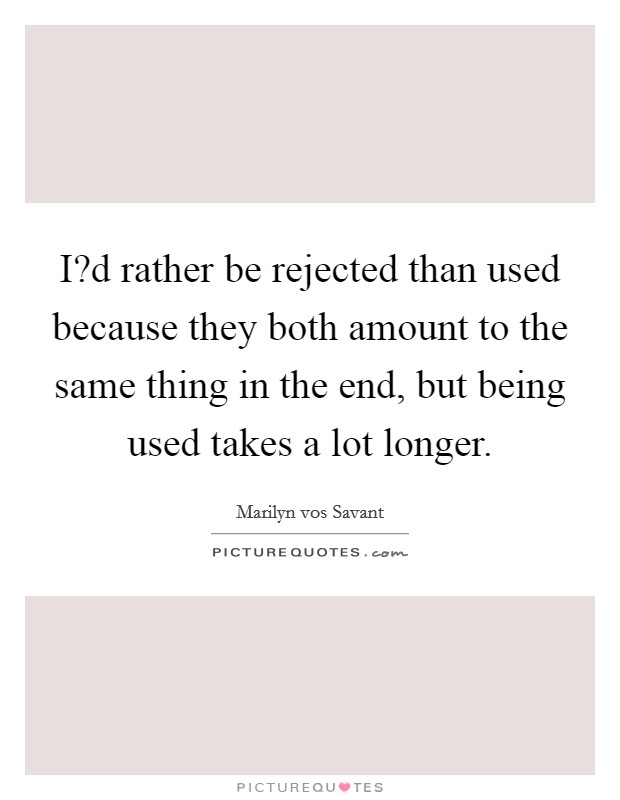 I?d rather be rejected than used because they both amount to the same thing in the end, but being used takes a lot longer Picture Quote #1