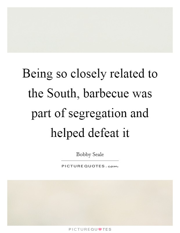 Being so closely related to the South, barbecue was part of segregation and helped defeat it Picture Quote #1
