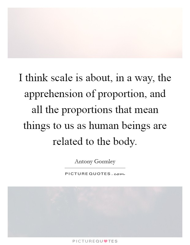 I think scale is about, in a way, the apprehension of proportion, and all the proportions that mean things to us as human beings are related to the body Picture Quote #1