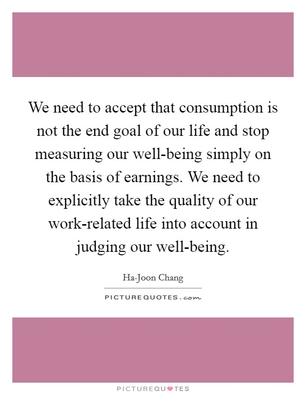 We need to accept that consumption is not the end goal of our life and stop measuring our well-being simply on the basis of earnings. We need to explicitly take the quality of our work-related life into account in judging our well-being Picture Quote #1