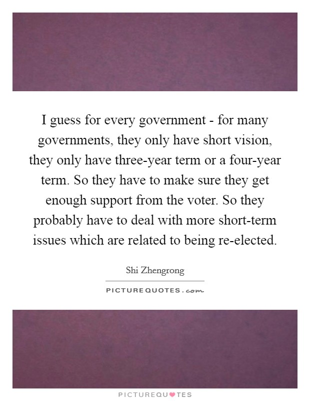 I guess for every government - for many governments, they only have short vision, they only have three-year term or a four-year term. So they have to make sure they get enough support from the voter. So they probably have to deal with more short-term issues which are related to being re-elected Picture Quote #1