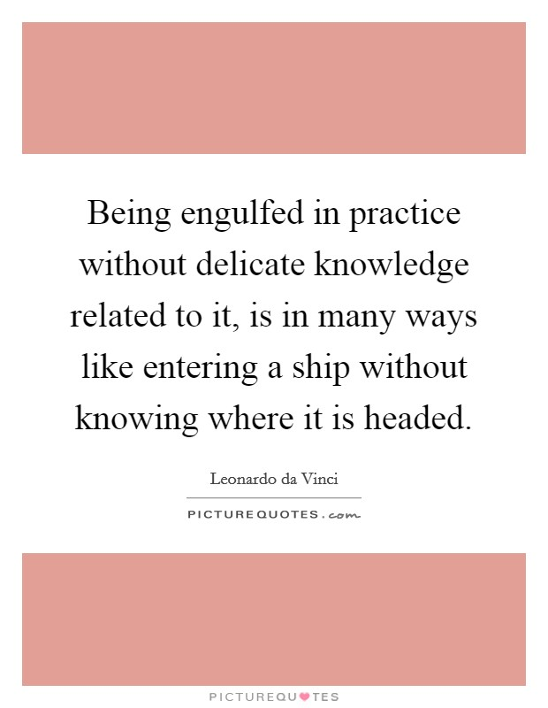 Being engulfed in practice without delicate knowledge related to it, is in many ways like entering a ship without knowing where it is headed Picture Quote #1