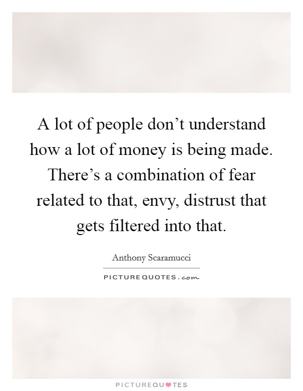 A lot of people don't understand how a lot of money is being made. There's a combination of fear related to that, envy, distrust that gets filtered into that Picture Quote #1