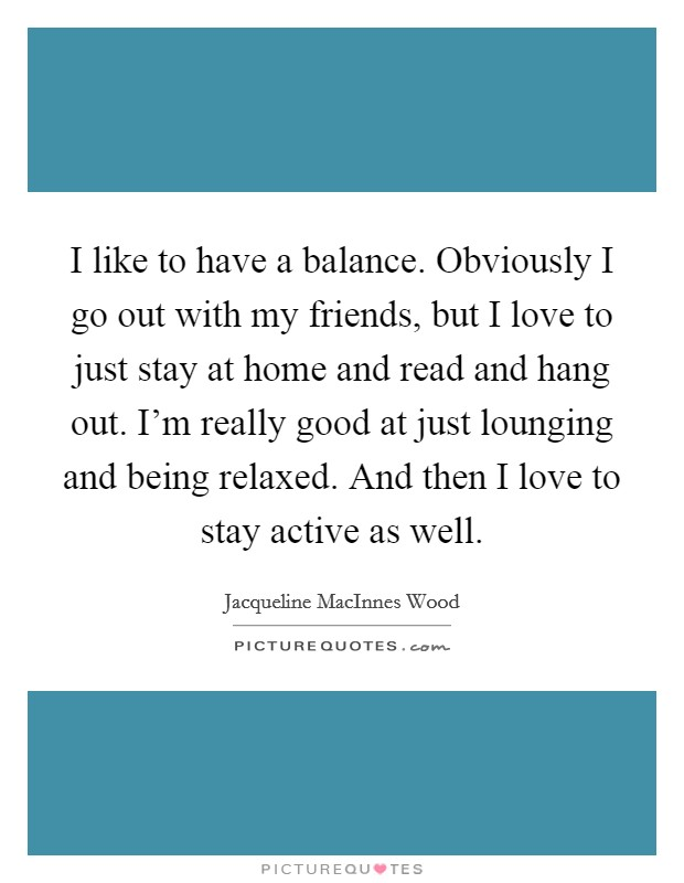I like to have a balance. Obviously I go out with my friends, but I love to just stay at home and read and hang out. I'm really good at just lounging and being relaxed. And then I love to stay active as well Picture Quote #1