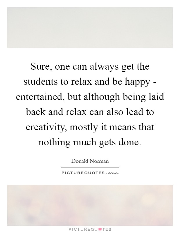 Sure, one can always get the students to relax and be happy - entertained, but although being laid back and relax can also lead to creativity, mostly it means that nothing much gets done Picture Quote #1