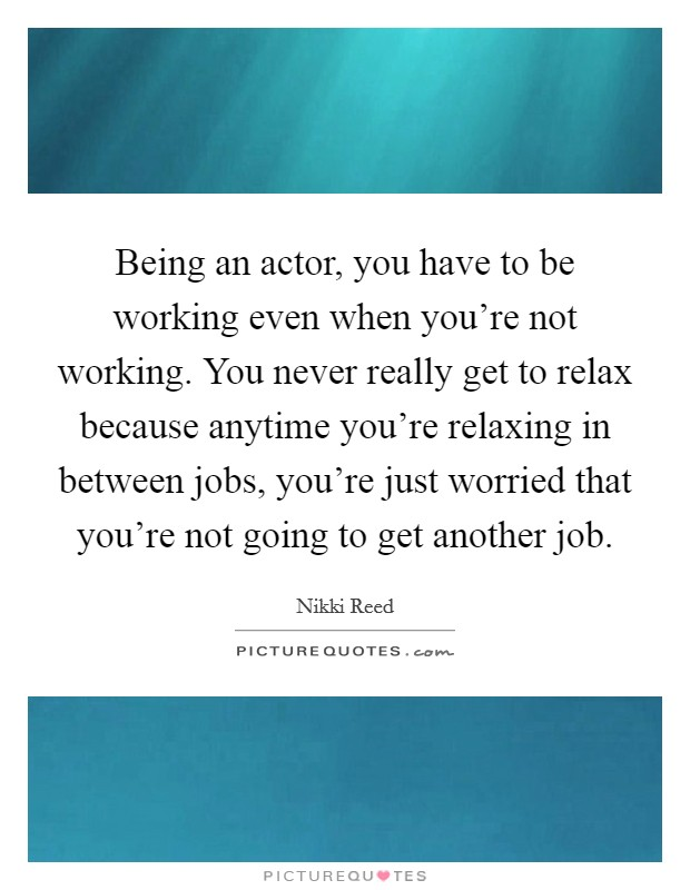 Being an actor, you have to be working even when you're not working. You never really get to relax because anytime you're relaxing in between jobs, you're just worried that you're not going to get another job Picture Quote #1