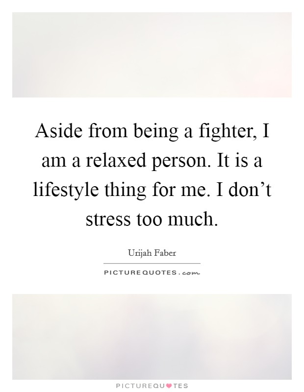 Aside from being a fighter, I am a relaxed person. It is a lifestyle thing for me. I don't stress too much. Picture Quote #1