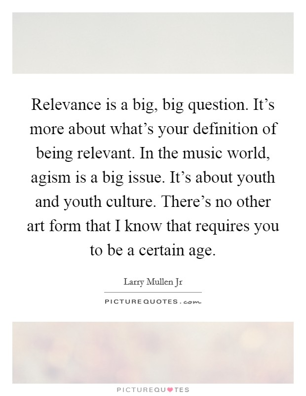 Relevance is a big, big question. It's more about what's your definition of being relevant. In the music world, agism is a big issue. It's about youth and youth culture. There's no other art form that I know that requires you to be a certain age Picture Quote #1