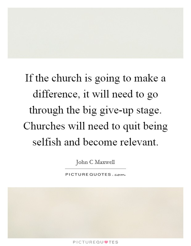 If the church is going to make a difference, it will need to go through the big give-up stage. Churches will need to quit being selfish and become relevant Picture Quote #1