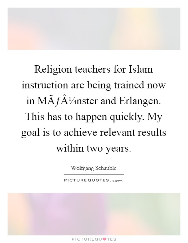 Religion teachers for Islam instruction are being trained now in Münster and Erlangen. This has to happen quickly. My goal is to achieve relevant results within two years Picture Quote #1