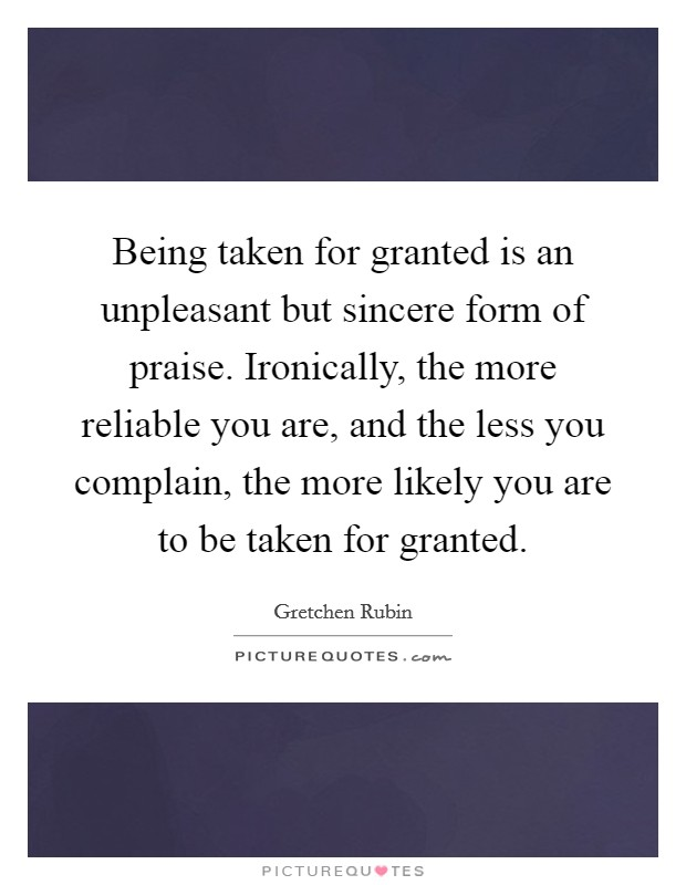 Being taken for granted is an unpleasant but sincere form of praise. Ironically, the more reliable you are, and the less you complain, the more likely you are to be taken for granted Picture Quote #1