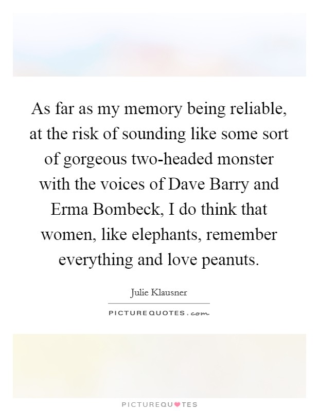 As far as my memory being reliable, at the risk of sounding like some sort of gorgeous two-headed monster with the voices of Dave Barry and Erma Bombeck, I do think that women, like elephants, remember everything and love peanuts Picture Quote #1
