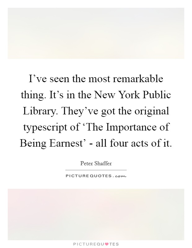 I've seen the most remarkable thing. It's in the New York Public Library. They've got the original typescript of 'The Importance of Being Earnest' - all four acts of it Picture Quote #1