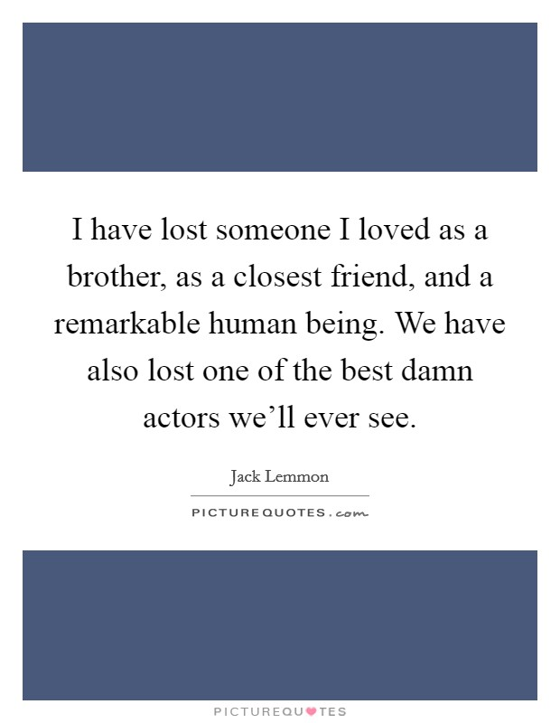 I have lost someone I loved as a brother, as a closest friend, and a remarkable human being. We have also lost one of the best damn actors we'll ever see Picture Quote #1
