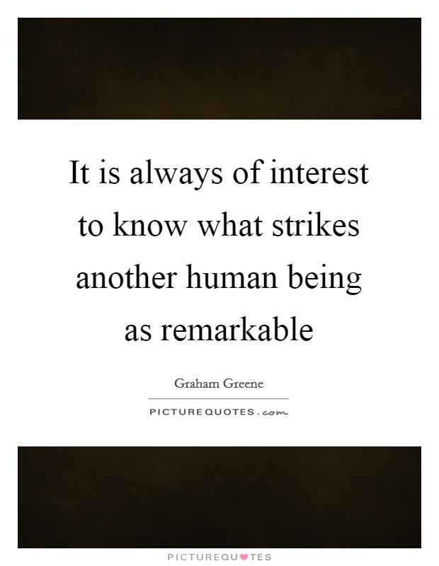 It is always of interest to know what strikes another human being as remarkable Picture Quote #1