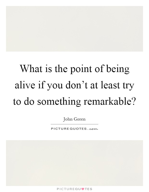 What is the point of being alive if you don't at least try to do something remarkable? Picture Quote #1