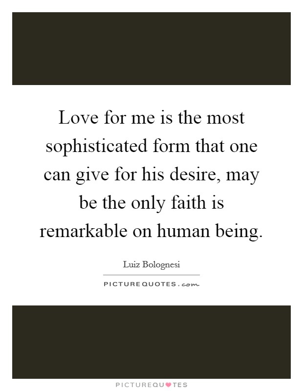 Love for me is the most sophisticated form that one can give for his desire, may be the only faith is remarkable on human being Picture Quote #1