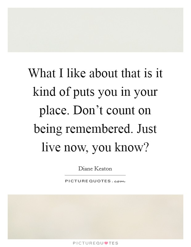 What I like about that is it kind of puts you in your place. Don't count on being remembered. Just live now, you know? Picture Quote #1